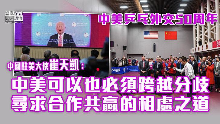 【求同存異】中美乒乓外交50周年 崔天凱:中美可以也必須跨越分歧、尋求合作共赢的相處之道