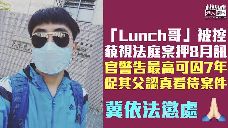 【罪大惡極】「Lunch哥」被控藐視法庭案押8月訊 官警告最高可囚7年促其父認真看待