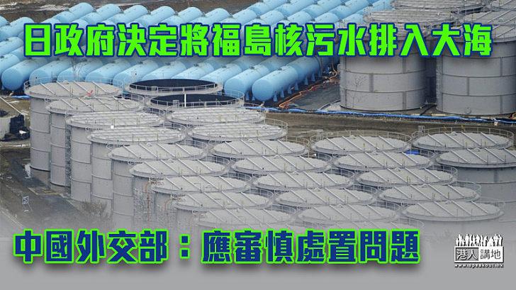 【核子災難】日本政府決定將福島第一核電站核污水排入大海 中國外交部:應審慎處置問題