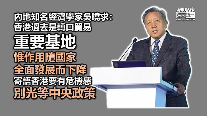 【急起直追】內地知名經濟學家吳曉求:香港轉口貿易作用隨國家全面發展下降、寄語香港要有危機感,別光等中央政策
