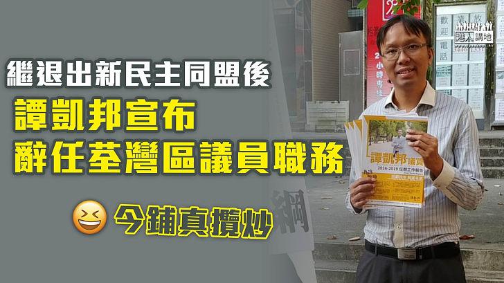 【35+初選案】繼退出新民主同盟後 譚凱邦宣布辭任荃灣區議員職務