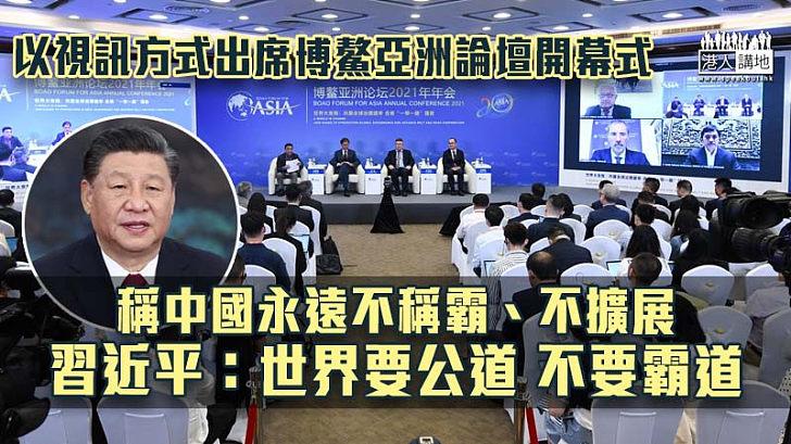 【博鰲亞洲論壇】稱中國永遠不稱霸、不擴展 習近平暗批美國:世界要公道 不要霸道