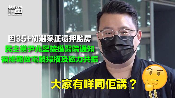 【35+初選案】醫院通知攬炒派尹兆堅 排期做電腦掃描及磁力共振