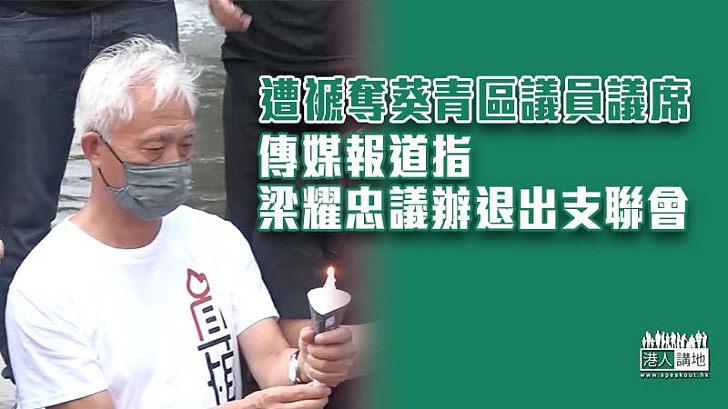 【攬炒後果】梁耀忠獲刑失區議員資格 議辦據報已退出支聯會
