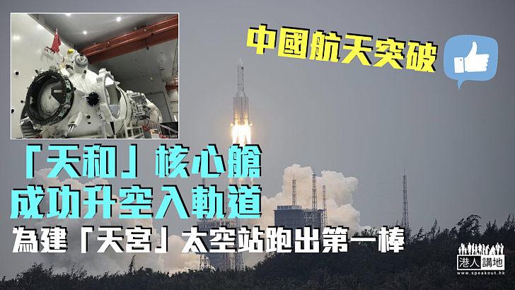 【中國航天突破】「天和」核心艙成功升空入軌  為建「天宮」太空站跑出第一棒