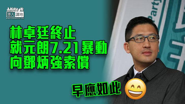 【早該如此】林卓廷終止就元朗7.21暴動向鄧炳強索償