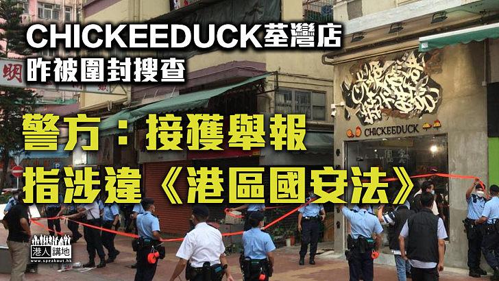 【依法處理】Chickeeduck荃灣店昨被圍封搜查 警方:接獲舉報指涉違《國安法》
