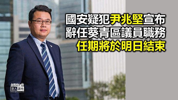 【兆堅辭職】尹兆堅辭任葵青區議員