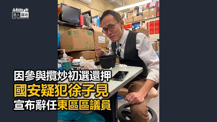 【又走一個】國安疑犯徐子見辭任東區區議員