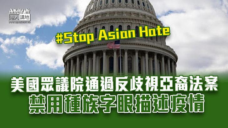 【種族歧視】美國眾議院通過反歧視亞裔法案 禁用種族歧視字眼描述疫情