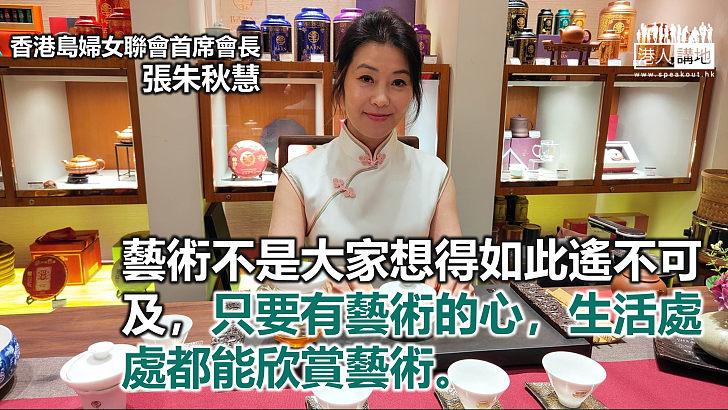 【來稿】「接觸不同藝術,讓生活更加美好。」──專訪香港島婦女聯會首席會長張朱秋慧