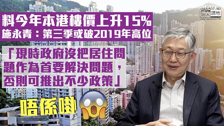 【樓市高溫】料今年樓價上升15%、第三季或破2019年高位 施永青:政府沒把居住問題作首要解決問題、否則可推不少政策