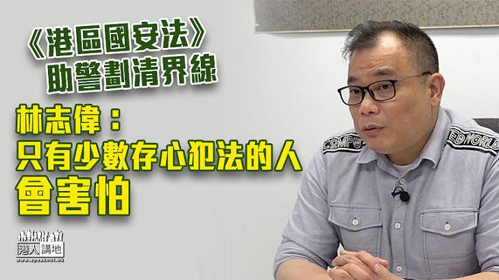 【反修例兩周年】《港區國安法》助警劃清界線 林志偉:只有少數存心犯法的人會害怕