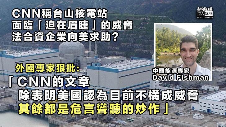 【危言聳聽】CNN稱台山核電站面臨「迫在眉睫」的威脅 外國專家狠批炒作
