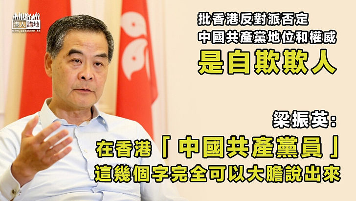 【真知灼見】批香港反對派否定中國共產黨地位是自欺欺人 梁振英:在香港「中國共產黨員」這幾個字完全可以大膽說出來