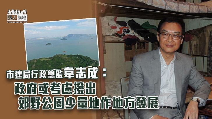【覓地建屋】韋志成:政府或考慮撥出郊野公園少量地作地方發展
