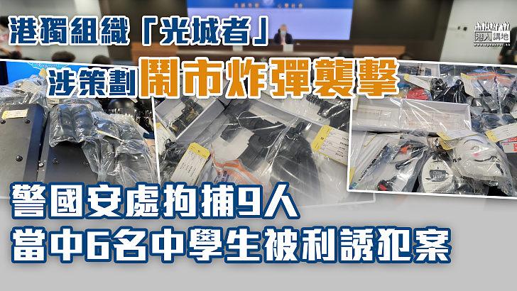 【嚴正執法】「港獨」組織「光城者」涉策劃炸彈襲擊 警國安處拘捕9人 當中6名中學生被利誘犯案
