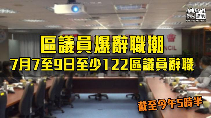 【港區國安法】區議員爆辭職潮 7月7至9日至少122區議員辭職