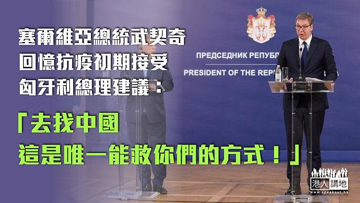 【伸出援手】塞爾維亞總統武契奇回憶抗疫初期接受匈牙利總理建議:去找中國,這是唯一能救你們的方式!