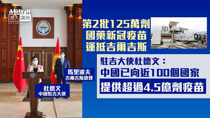 【支援八方】再多125萬劑國藥新冠疫苗運抵吉爾吉斯 中國駐當地大使:華已向近100國家提供逾4.5億劑疫苗