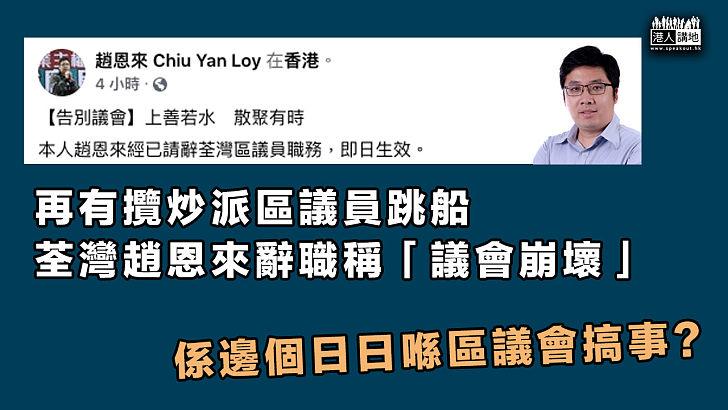 【區議員辭職】再有攬炒派區議員跳船 荃灣趙恩來辭職稱「議會崩壞」