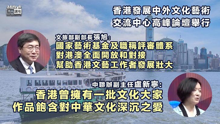 【中西合璧】香港發展中外文化藝術交流中心高峰論壇舉行 張旭:國家藝術基金及職稱評審體系對港澳全面開放和對接 盧新寧:香港文化大家作品飽含對中華文化深沉之愛