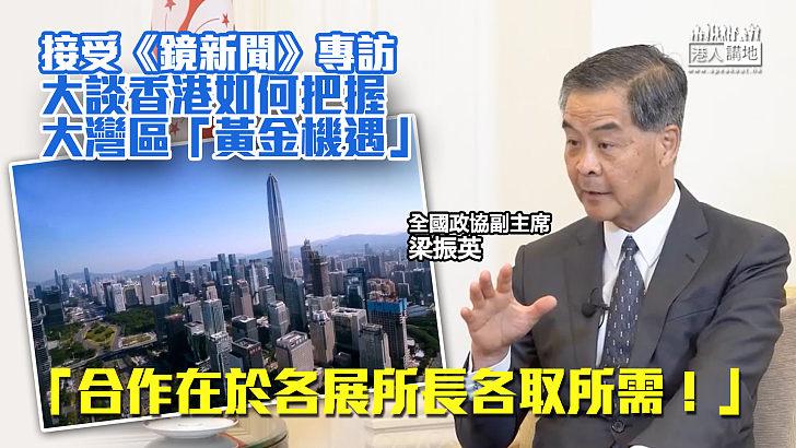 【權威見解】 梁振英接受《鏡新聞》專訪、籲香港把握大灣區「黃金機遇」:合作在於各展所長各取所需!