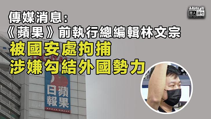 【港區國安法】消息指《蘋果》前執行總編輯林文宗被國安處拘捕 涉串謀勾結外國勢力危害國家安全罪