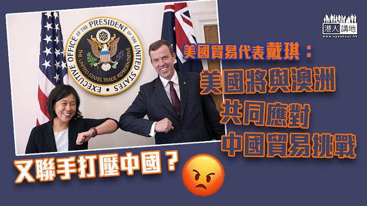 【中美關係】美國貿易代表戴琪:美國將與澳洲共同應對中國貿易挑戰