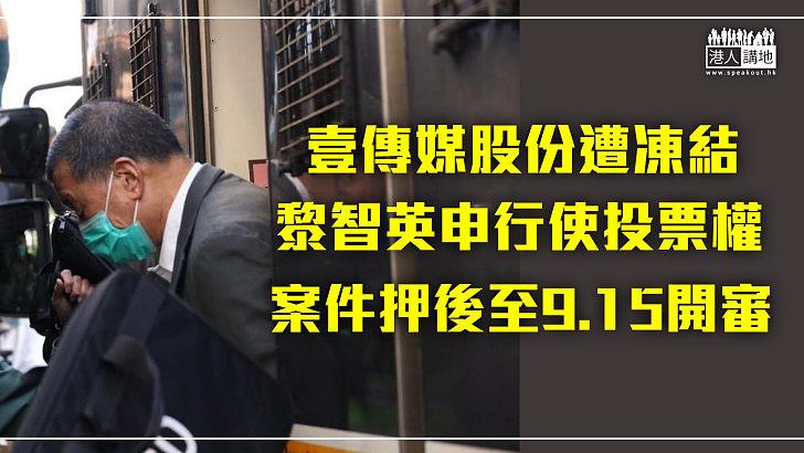 【港區國安法】壹傳媒股份遭凍結 黎智英申行使投票權、案件押後至9.15開審