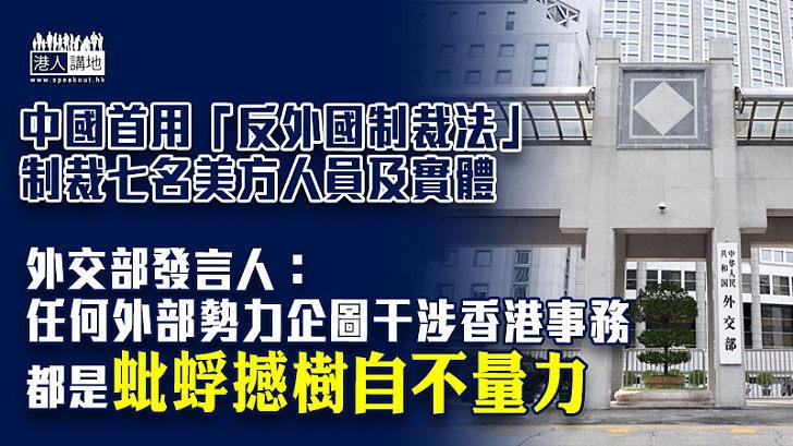 【不自量力】中國首次引用上月由人大常委會通過的反外國制裁法,對7個美方人員和實體實施制裁。外交部發言人斥:任何外部勢力企圖干涉香港事務都是蚍蜉撼樹自不量力。