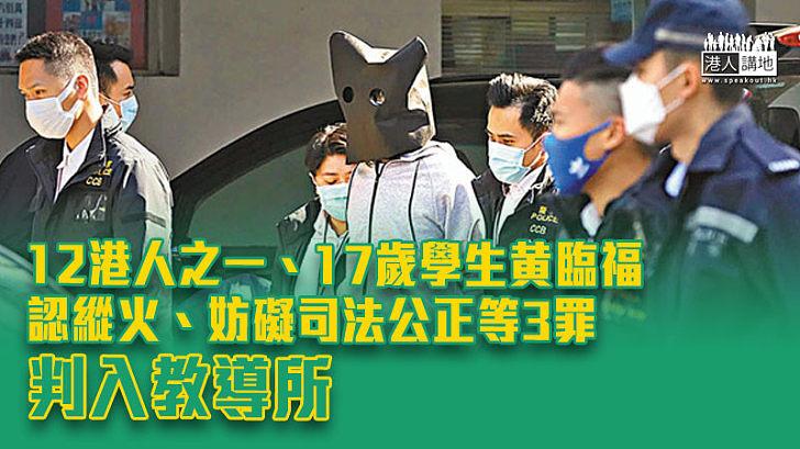 【12港人】17歲學生黄臨福認縱火、妨礙司法公正等3罪 判入教導所