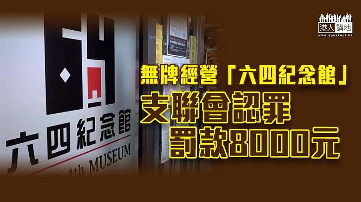 【無牌經營】支聯會承認無牌經營「六四紀念館」被罰款8000元