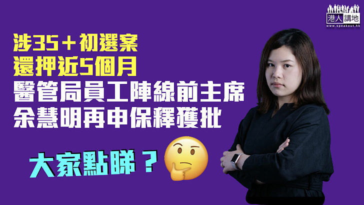 【35+初選案】醫管局員工陣線前主席余慧明再申保釋獲批 條件包括10萬現金及5萬元人事擔保