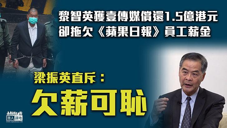 【直斥其非】黎智英獲壹傳媒償還1.5億港元卻拖欠《蘋果日報》員工薪金 梁振英斥:欠薪可恥