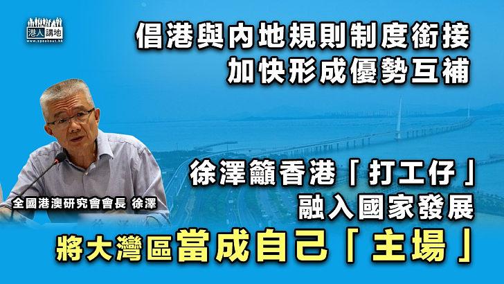 【融入國家發展】倡港與內地規則制度銜接 徐澤籲「打工仔」將大灣區當成自己「主場」