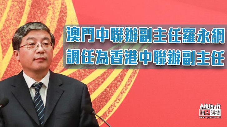 【人事變動】澳門中聯辦副主任羅永綱調任為香港中聯辦副主任