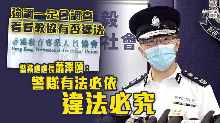 【徹查教協】強調一定會調查、看看教協有否違法  蕭澤頤:警隊有法必依、違法必究