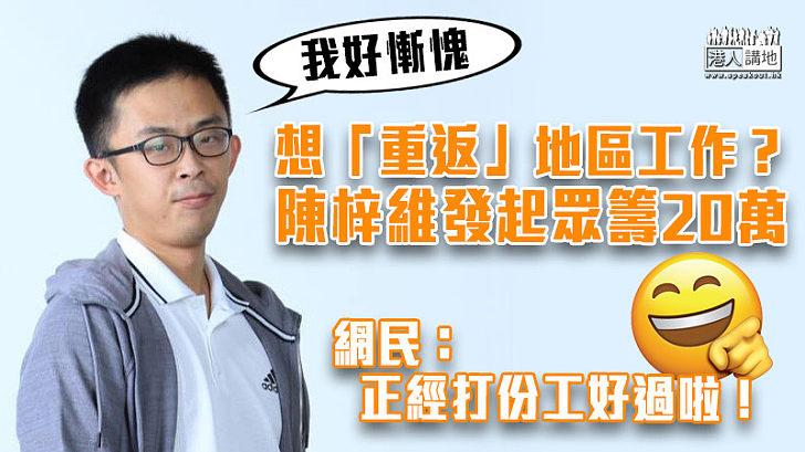 【厚顏無恥】陳梓維眾籌20萬想「重返」地區工作? 網民:正正經經打份工好過啦!