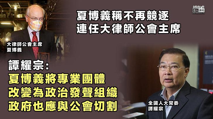 【政治掛帥】夏博義稱不再競逐連任大律師公會主席 譚耀宗:夏博義將專業團體改變為政治發聲組織、政府應與公會切割