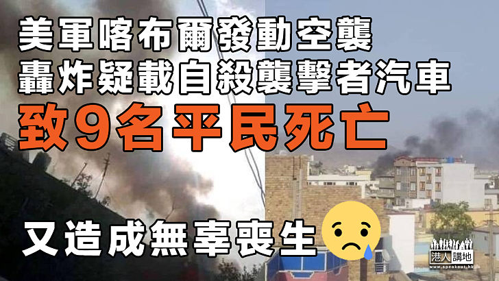 【誤殺平民】美軍喀布爾發動空襲轟炸疑載自殺襲擊者汽車 致9名平民死亡
