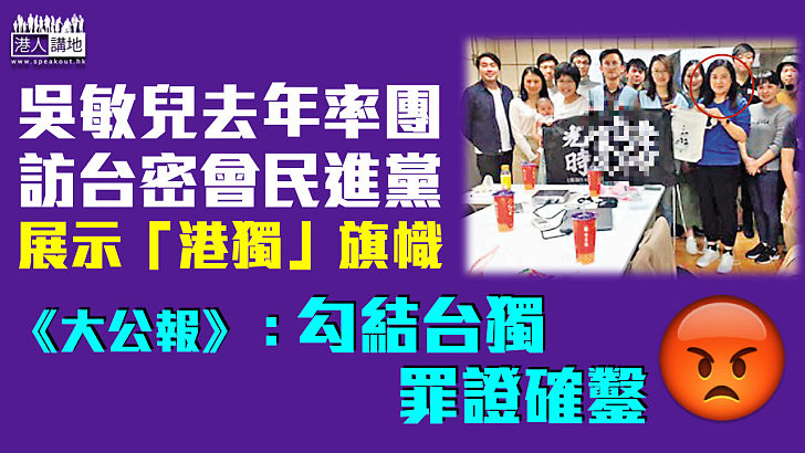 【勾結台獨】《大公報》:吳敏兒曾率團訪民進黨黨部、展示「港獨」旗幟