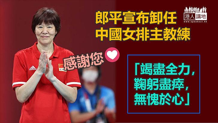 【鞠躬盡瘁】宣布卸任中國女排主教練 郎平:任務終於完成