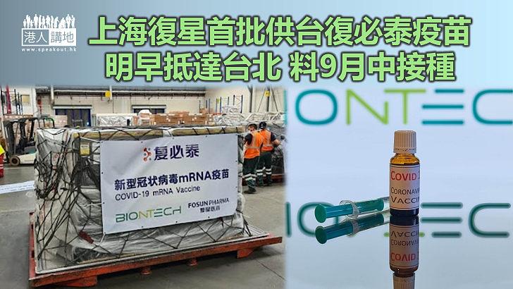 【携手抗疫】上海復星首批供台復必泰疫苗明早抵達台北 料9月中接種