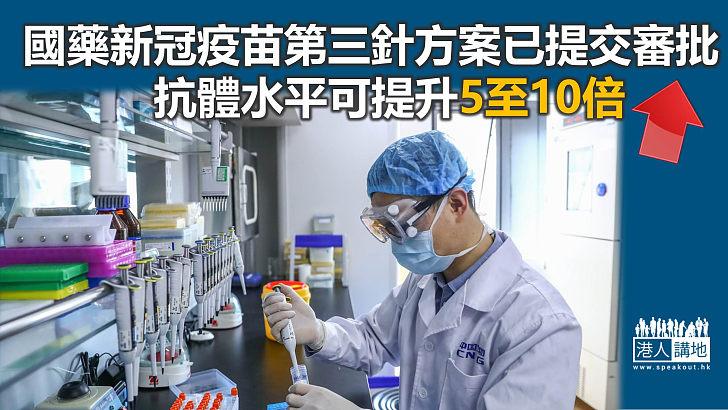 【曙光在望】國藥新冠疫苗第三針方案已提交審批 可提升體內抗體水平高達5至10倍