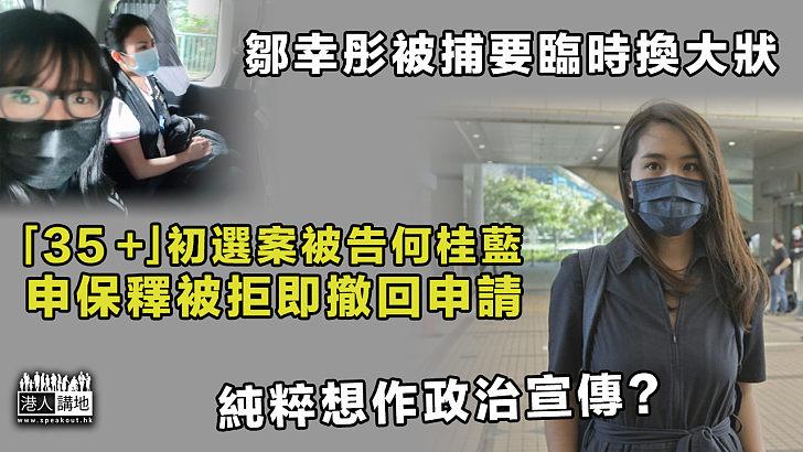 【35+初選案】鄒幸彤被捕要臨時換大狀 何桂藍申保釋被拒即撤回申請