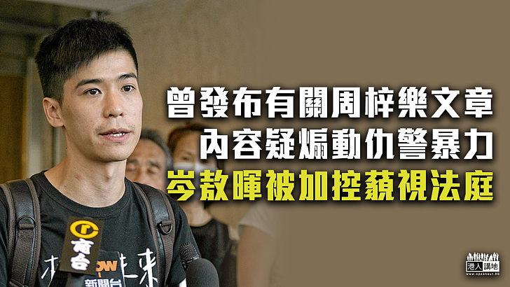 【涉嫌煽暴】曾發布有關周梓樂文章、內容疑煽動仇警暴力、岑敖暉被加控藐視法庭