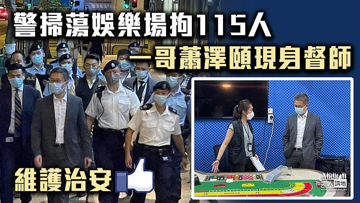 【打擊罪案】警掃蕩娛樂場拘115人 「一哥」蕭澤頤現身督師