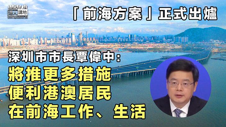 【前海方案】「前海方案」正式出爐 深圳市市長覃偉中:將推更多措施、便利港澳居民在前海工作、生活