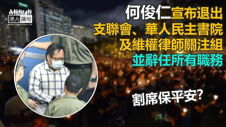 【割席保平安】何俊仁宣布退出支聯會、維權律師關注組等組織 並辭任所有職務